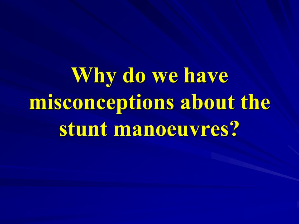 Why do we have misconceptions about the stunt manoeuvres?