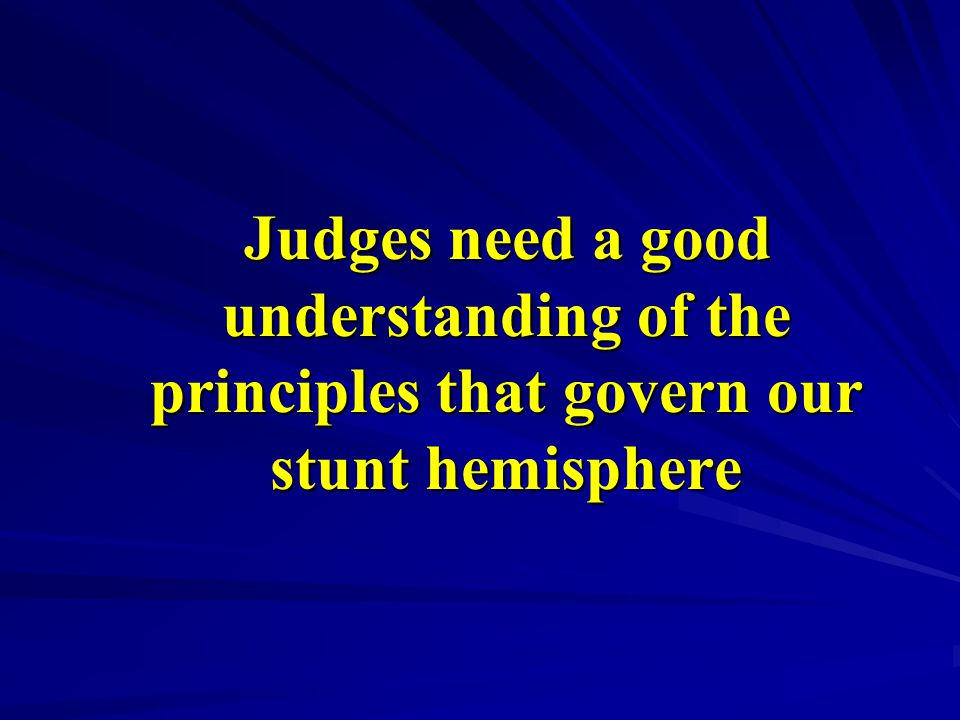 Judges need a good understanding of the principles that govern our stunt hemisphere Judges need a good understanding of the principles that govern our stunt hemisphere