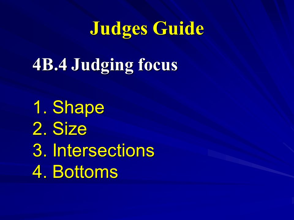 Judges Guide 4B.4 Judging focus 1. Shape 2. Size 3. Intersections 4. Bottoms