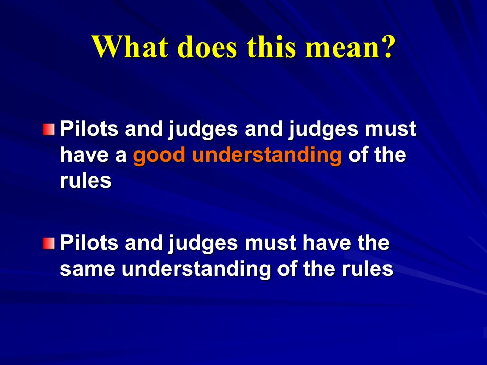 What does this mean? Pilots and judges and judges must have a good understanding of the rules Pilots and judges must have the same understanding of th