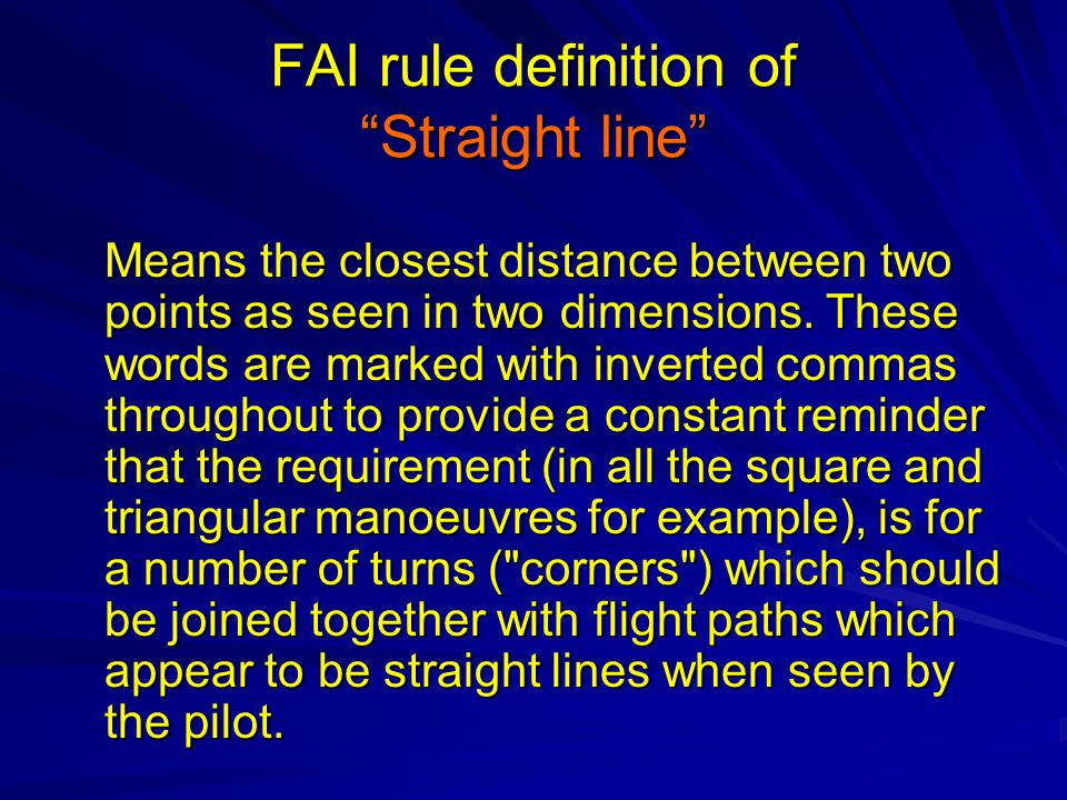 FAI rule definition of Straight line Means the closest distance between two points as seen in two dimensions.