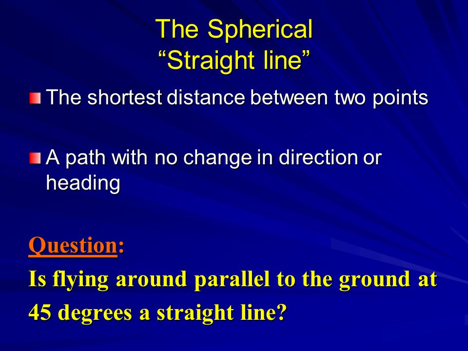 The Spherical Straight line The shortest distance between two points A path with no change in direction or heading Question: Is flying around parallel