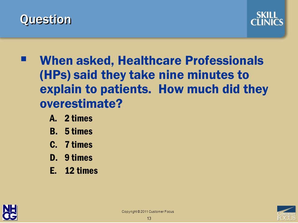 Copyright © 2011 Customer Focus 13 Question When asked, Healthcare Professionals (HPs) said they take nine minutes to explain to patients.
