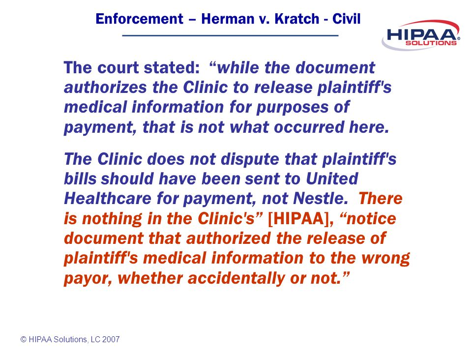 © HIPAA Solutions, LC 2007 The court stated: while the document authorizes the Clinic to release plaintiff s medical information for purposes of payment, that is not what occurred here.