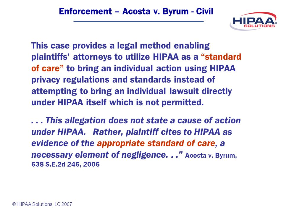© HIPAA Solutions, LC 2007 This case provides a legal method enabling plaintiffs attorneys to utilize HIPAA as a standard of care to bring an individual action using HIPAA privacy regulations and standards instead of attempting to bring an individual lawsuit directly under HIPAA itself which is not permitted....