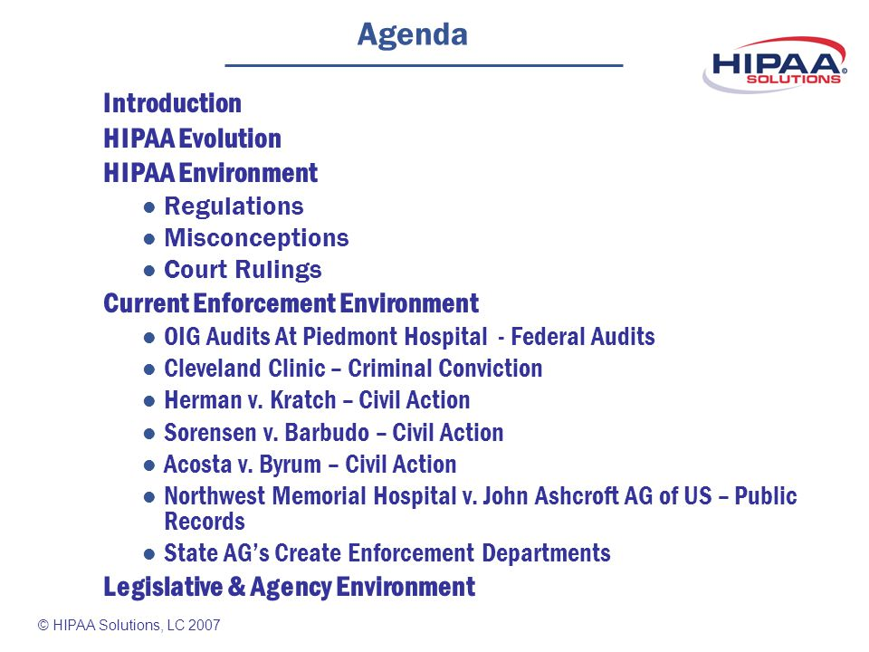 © HIPAA Solutions, LC 2007 Agenda Introduction HIPAA Evolution HIPAA Environment Regulations Misconceptions Court Rulings Current Enforcement Environment OIG Audits At Piedmont Hospital - Federal Audits Cleveland Clinic – Criminal Conviction Herman v.