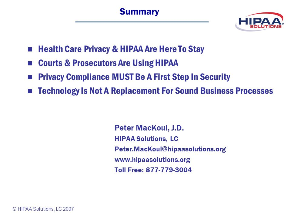 © HIPAA Solutions, LC 2007 Summary Health Care Privacy & HIPAA Are Here To Stay Courts & Prosecutors Are Using HIPAA Privacy Compliance MUST Be A First Step In Security Technology Is Not A Replacement For Sound Business Processes Peter MacKoul, J.D.