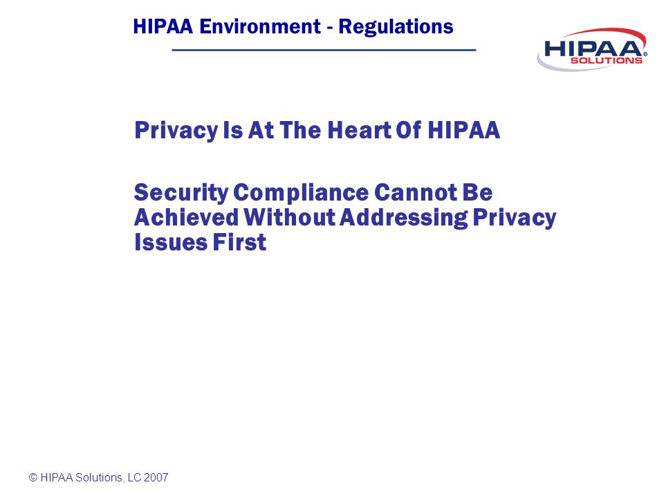 © HIPAA Solutions, LC 2007 Privacy Is At The Heart Of HIPAA Security Compliance Cannot Be Achieved Without Addressing Privacy Issues First HIPAA Environment - Regulations