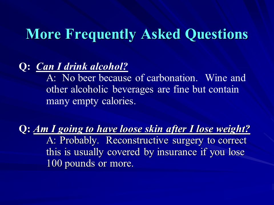 More Frequently Asked Questions Q: Can I drink alcohol? A: No beer because of carbonation. Wine and other alcoholic beverages are fine but contain man