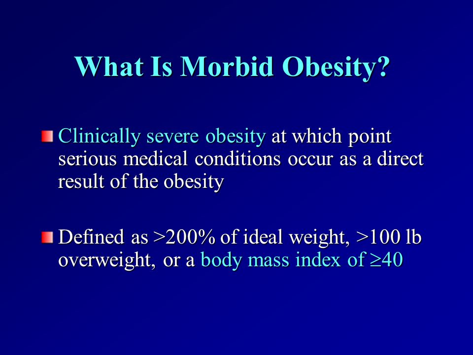 What Is Morbid Obesity? Clinically severe obesity at which point serious medical conditions occur as a direct result of the obesity Defined as >200% o