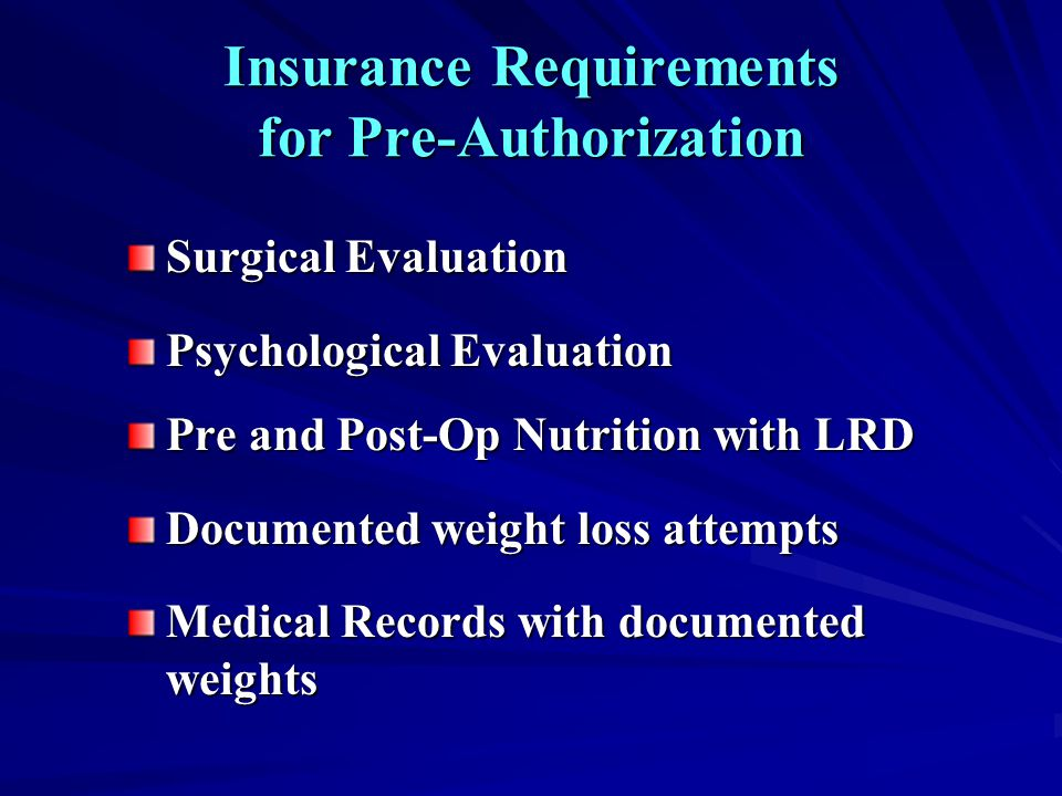 Insurance Requirements for Pre-Authorization Surgical Evaluation Psychological Evaluation Pre and Post-Op Nutrition with LRD Documented weight loss at