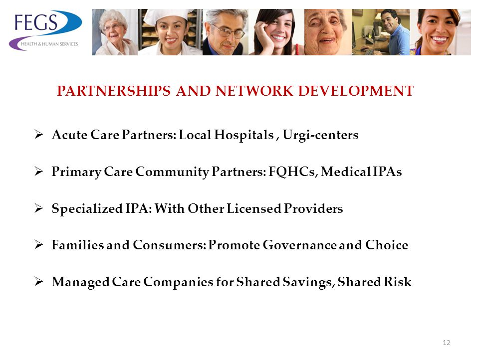 PARTNERSHIPS AND NETWORK DEVELOPMENT Acute Care Partners: Local Hospitals, Urgi-centers Primary Care Community Partners: FQHCs, Medical IPAs Specialized IPA: With Other Licensed Providers Families and Consumers: Promote Governance and Choice Managed Care Companies for Shared Savings, Shared Risk 12