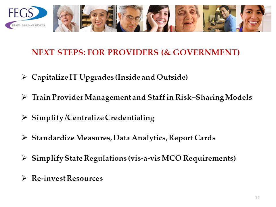 NEXT STEPS: FOR PROVIDERS (& GOVERNMENT) Capitalize IT Upgrades (Inside and Outside) Train Provider Management and Staff in Risk–Sharing Models Simplify /Centralize Credentialing Standardize Measures, Data Analytics, Report Cards Simplify State Regulations (vis-a-vis MCO Requirements) Re-invest Resources 14