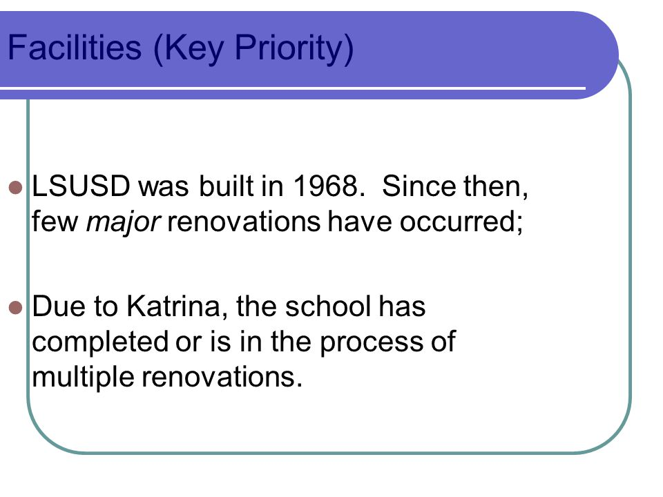 Facilities (Key Priority) LSUSD was built in 1968. Since then, few major renovations have occurred; Due to Katrina, the school has completed or is in