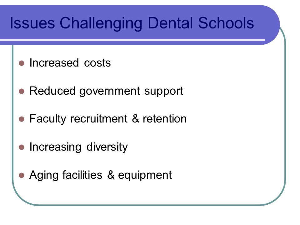 Issues Challenging Dental Schools Increased costs Reduced government support Faculty recruitment & retention Increasing diversity Aging facilities & equipment