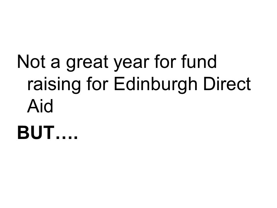 Not a great year for fund raising for Edinburgh Direct Aid BUT….