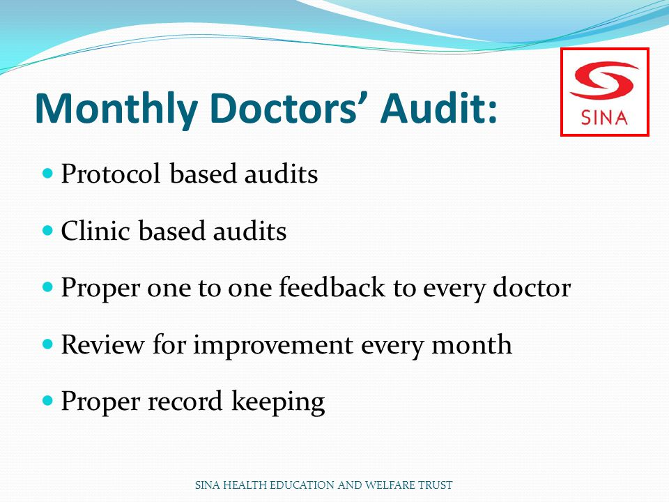 Monthly Doctors Audit: Protocol based audits Clinic based audits Proper one to one feedback to every doctor Review for improvement every month Proper record keeping SINA HEALTH EDUCATION AND WELFARE TRUST