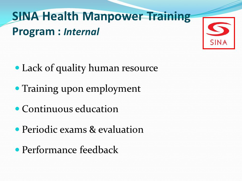 SINA Health Manpower Training Program : Internal Lack of quality human resource Training upon employment Continuous education Periodic exams & evaluation Performance feedback