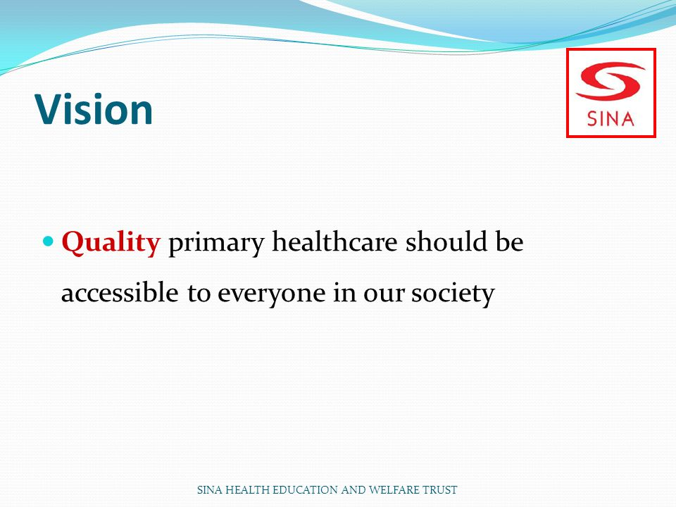 Vision Quality primary healthcare should be accessible to everyone in our society SINA HEALTH EDUCATION AND WELFARE TRUST