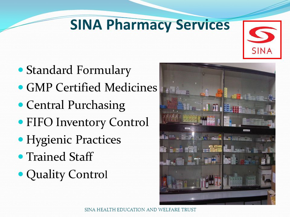 SINA Pharmacy Services Standard Formulary GMP Certified Medicines Central Purchasing FIFO Inventory Control Hygienic Practices Trained Staff Quality Contro l SINA HEALTH EDUCATION AND WELFARE TRUST