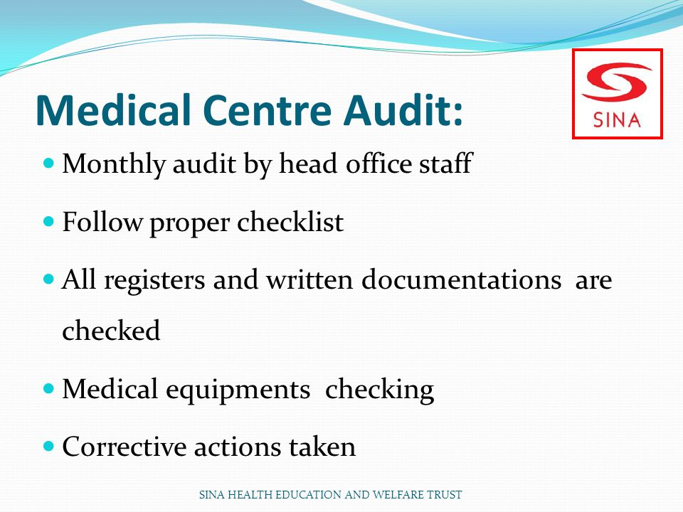 Medical Centre Audit: Monthly audit by head office staff Follow proper checklist All registers and written documentations are checked Medical equipments checking Corrective actions taken SINA HEALTH EDUCATION AND WELFARE TRUST
