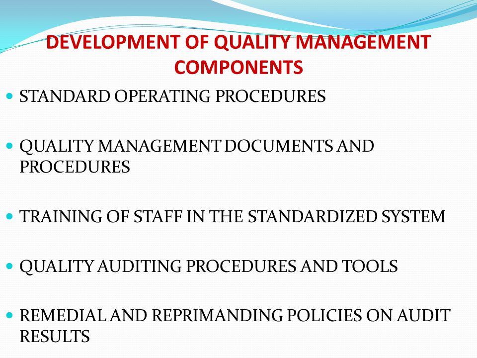 DEVELOPMENT OF QUALITY MANAGEMENT COMPONENTS STANDARD OPERATING PROCEDURES QUALITY MANAGEMENT DOCUMENTS AND PROCEDURES TRAINING OF STAFF IN THE STANDARDIZED SYSTEM QUALITY AUDITING PROCEDURES AND TOOLS REMEDIAL AND REPRIMANDING POLICIES ON AUDIT RESULTS