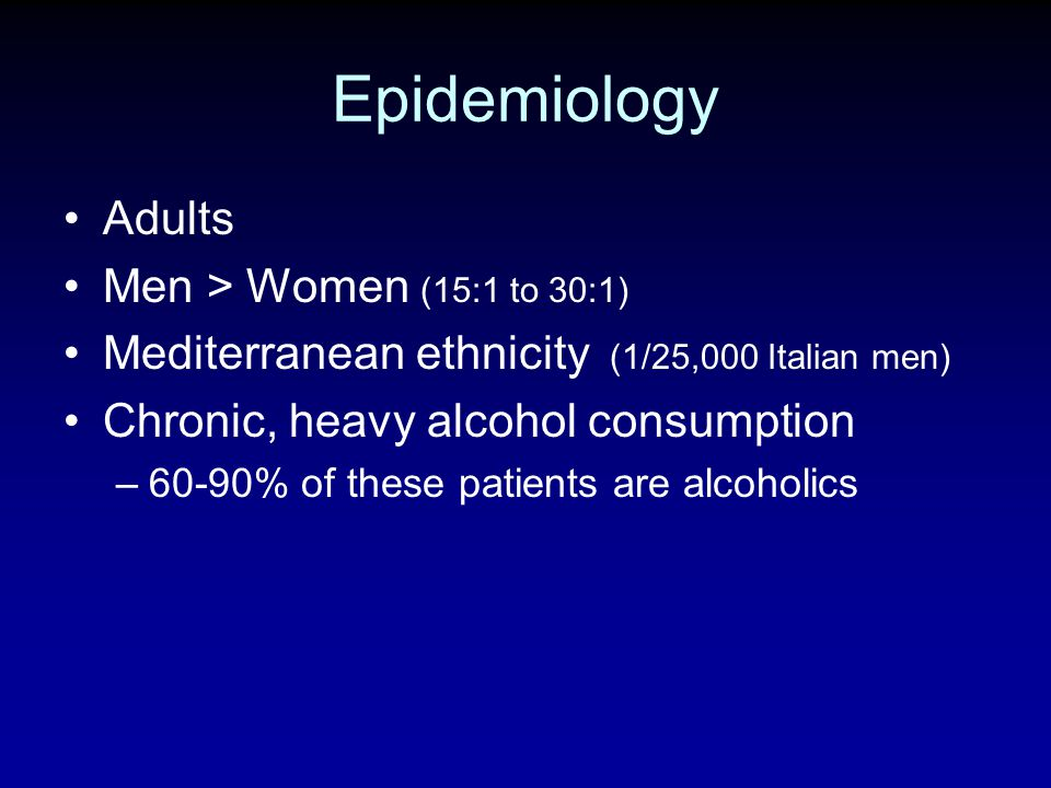 Epidemiology Adults Men > Women (15:1 to 30:1) Mediterranean ethnicity (1/25,000 Italian men) Chronic, heavy alcohol consumption –60-90% of these pati