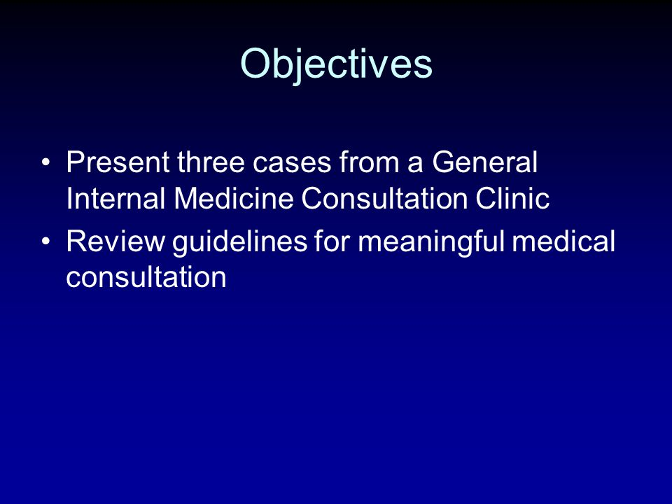 Objectives Present three cases from a General Internal Medicine Consultation Clinic Review guidelines for meaningful medical consultation