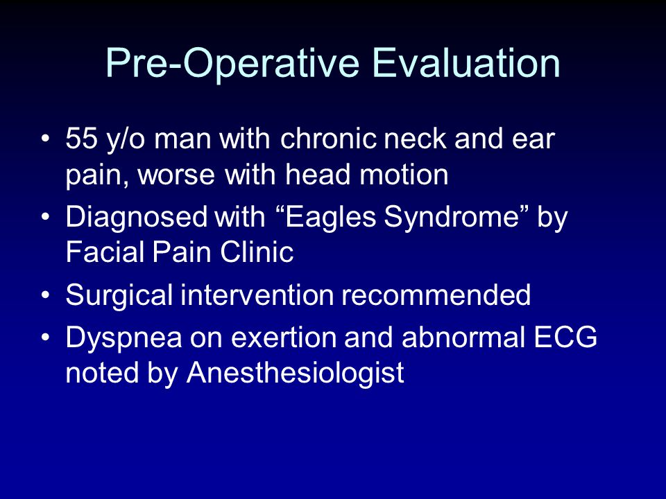 Pre-Operative Evaluation 55 y/o man with chronic neck and ear pain, worse with head motion Diagnosed with Eagles Syndrome by Facial Pain Clinic Surgic