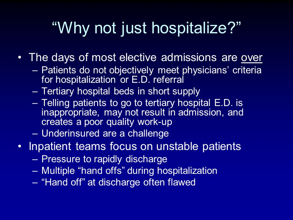 Why not just hospitalize? The days of most elective admissions are over –Patients do not objectively meet physicians criteria for hospitalization or E