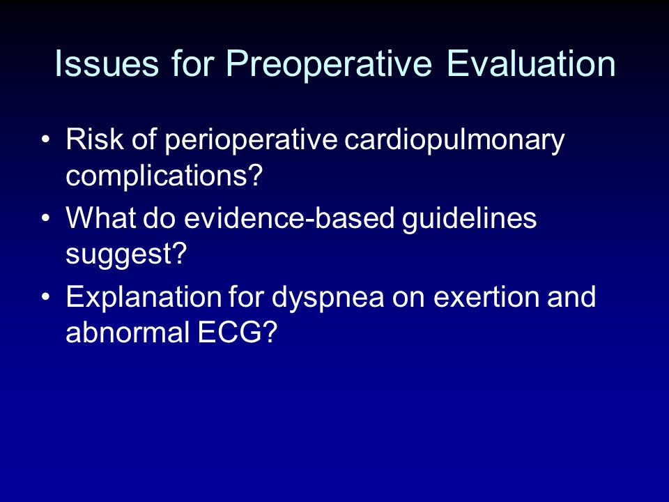Issues for Preoperative Evaluation Risk of perioperative cardiopulmonary complications? What do evidence-based guidelines suggest? Explanation for dys