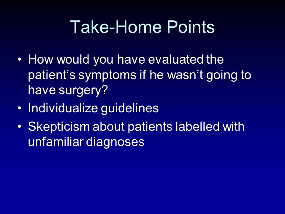 How would you have evaluated the patients symptoms if he wasnt going to have surgery? Individualize guidelines Skepticism about patients labelled with