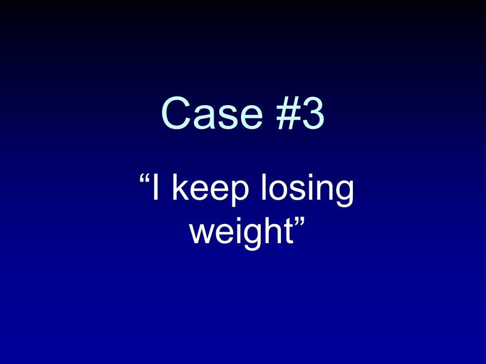 Case #3 I keep losing weight