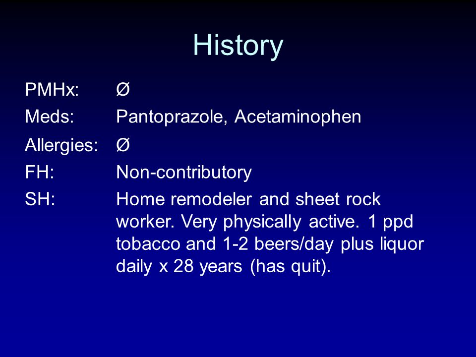 History PMHx:Ø Meds:Pantoprazole, Acetaminophen Allergies:Ø FH:Non-contributory SH:Home remodeler and sheet rock worker. Very physically active. 1 ppd