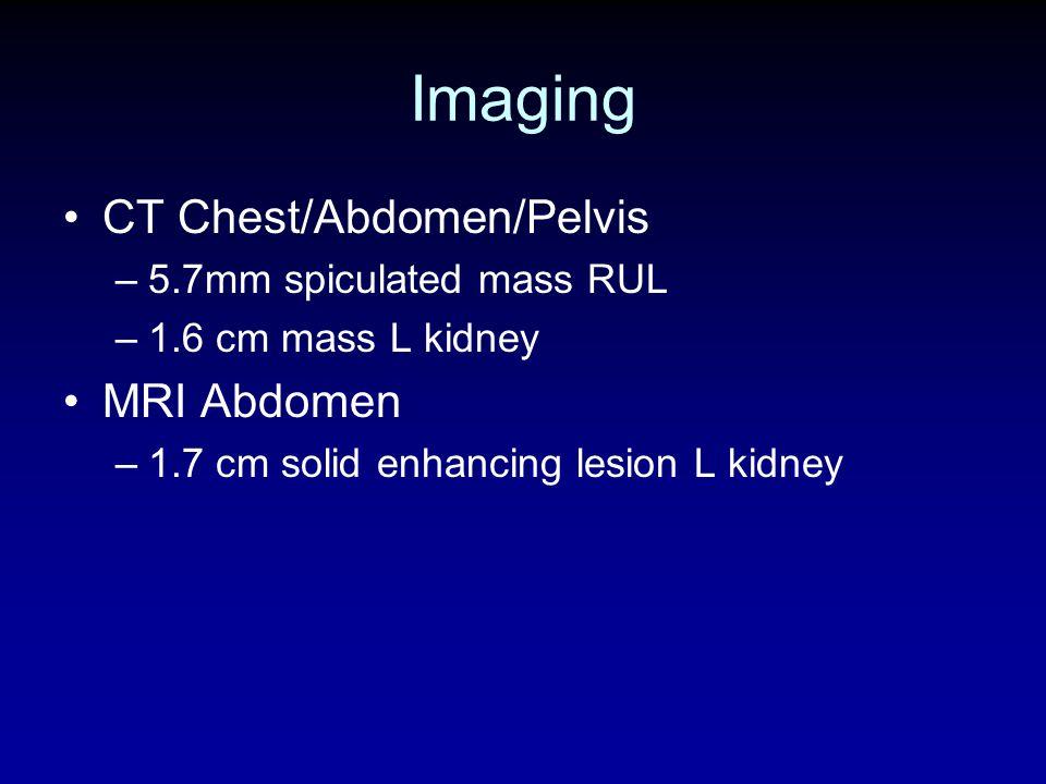 Imaging CT Chest/Abdomen/Pelvis –5.7mm spiculated mass RUL –1.6 cm mass L kidney MRI Abdomen –1.7 cm solid enhancing lesion L kidney