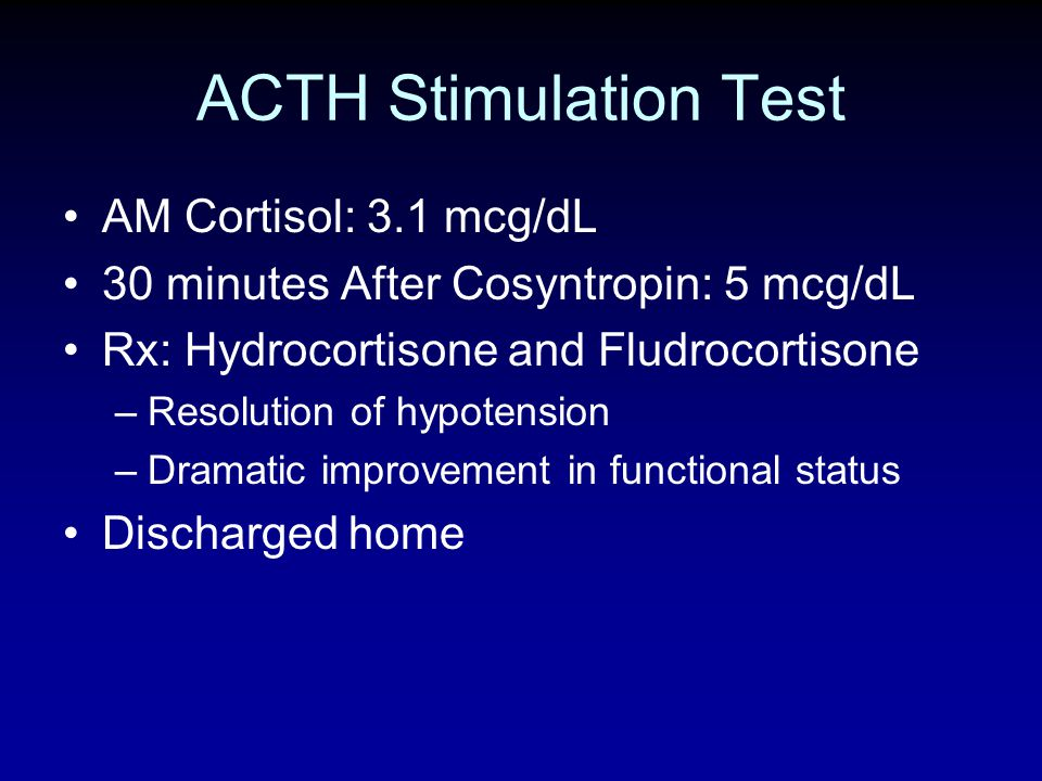 ACTH Stimulation Test AM Cortisol: 3.1 mcg/dL 30 minutes After Cosyntropin: 5 mcg/dL Rx: Hydrocortisone and Fludrocortisone –Resolution of hypotension