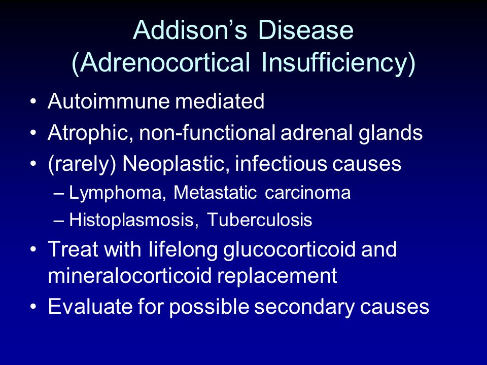 Addisons Disease (Adrenocortical Insufficiency) Autoimmune mediated Atrophic, non-functional adrenal glands (rarely) Neoplastic, infectious causes –Ly