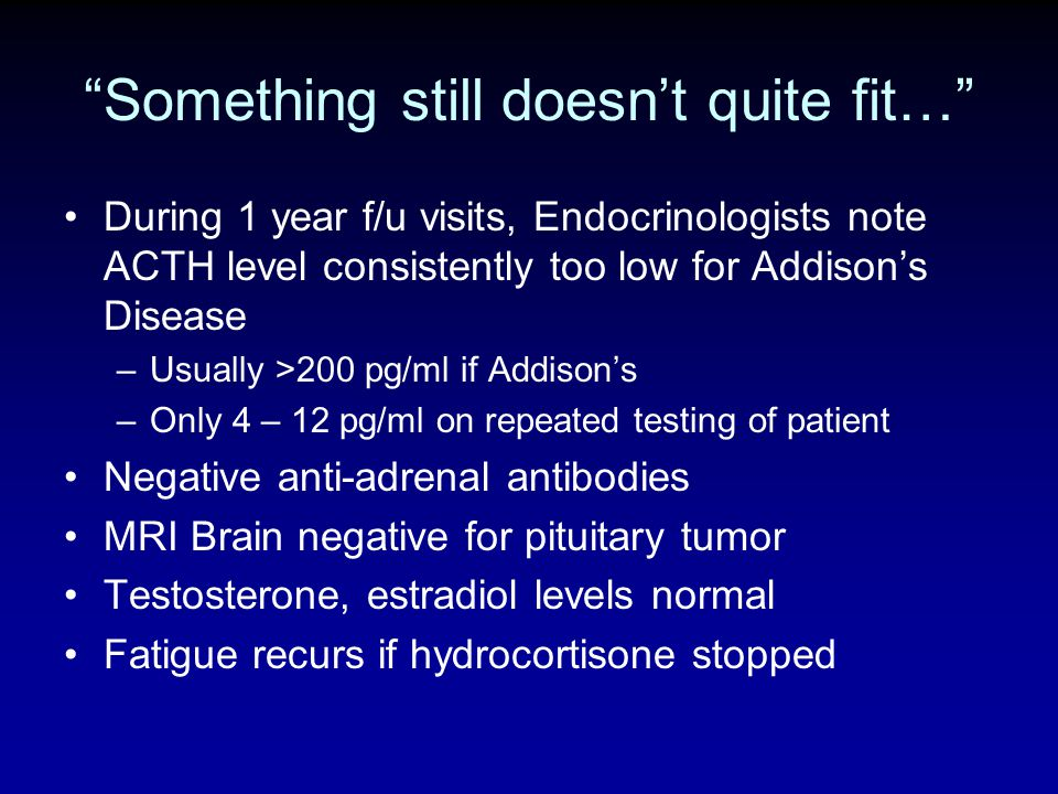 Something still doesnt quite fit… During 1 year f/u visits, Endocrinologists note ACTH level consistently too low for Addisons Disease –Usually >200 p