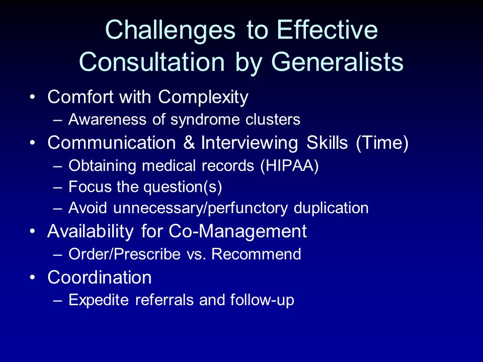 Challenges to Effective Consultation by Generalists Comfort with Complexity –Awareness of syndrome clusters Communication & Interviewing Skills (Time)