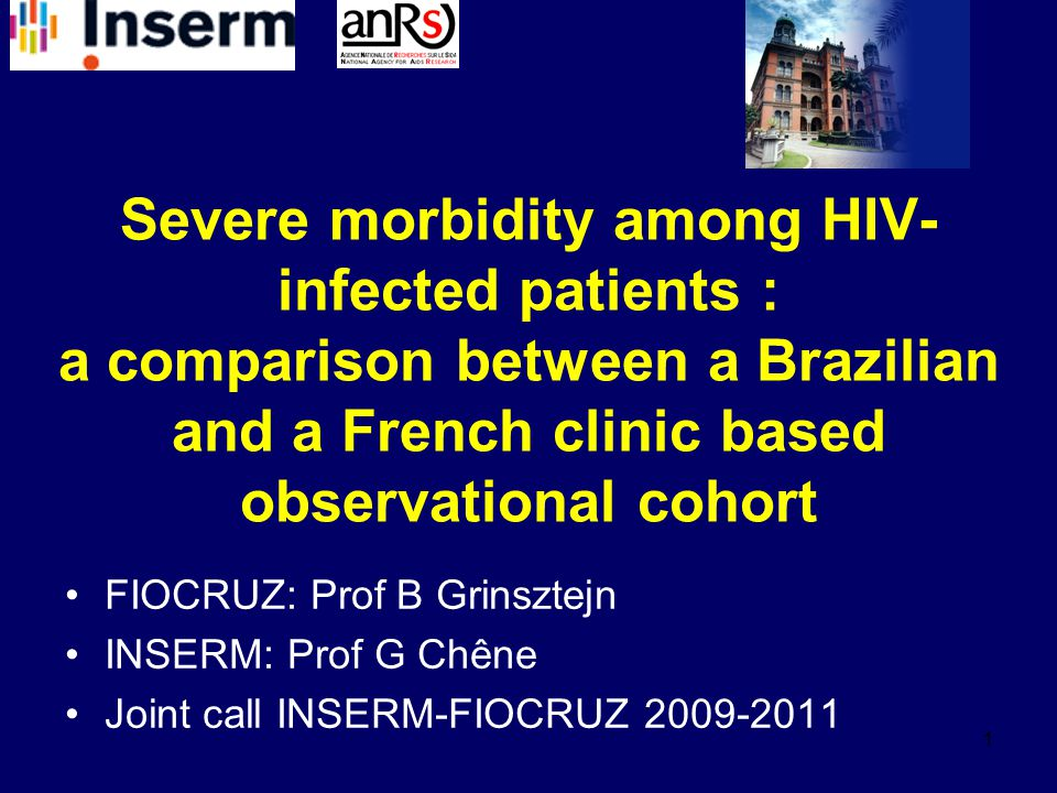 1 Severe morbidity among HIV- infected patients : a comparison between a Brazilian and a French clinic based observational cohort FIOCRUZ: Prof B Grinsztejn INSERM: Prof G Chêne Joint call INSERM-FIOCRUZ 2009-2011