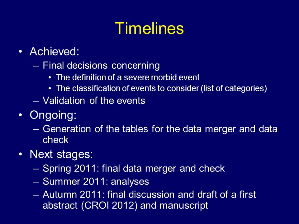 Timelines Achieved: –Final decisions concerning The definition of a severe morbid event The classification of events to consider (list of categories) –Validation of the events Ongoing: –Generation of the tables for the data merger and data check Next stages: –Spring 2011: final data merger and check –Summer 2011: analyses –Autumn 2011: final discussion and draft of a first abstract (CROI 2012) and manuscript