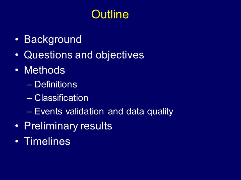 Outline Background Questions and objectives Methods –Definitions –Classification –Events validation and data quality Preliminary results Timelines
