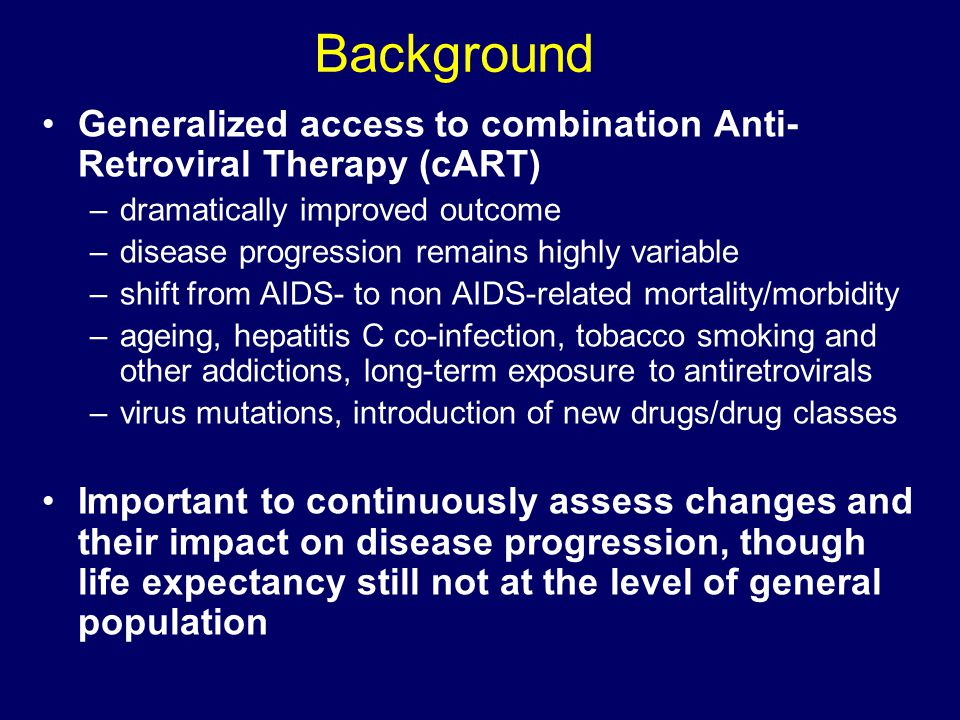 Background Generalized access to combination Anti- Retroviral Therapy (cART) –dramatically improved outcome –disease progression remains highly variable –shift from AIDS- to non AIDS-related mortality/morbidity –ageing, hepatitis C co-infection, tobacco smoking and other addictions, long-term exposure to antiretrovirals –virus mutations, introduction of new drugs/drug classes Important to continuously assess changes and their impact on disease progression, though life expectancy still not at the level of general population
