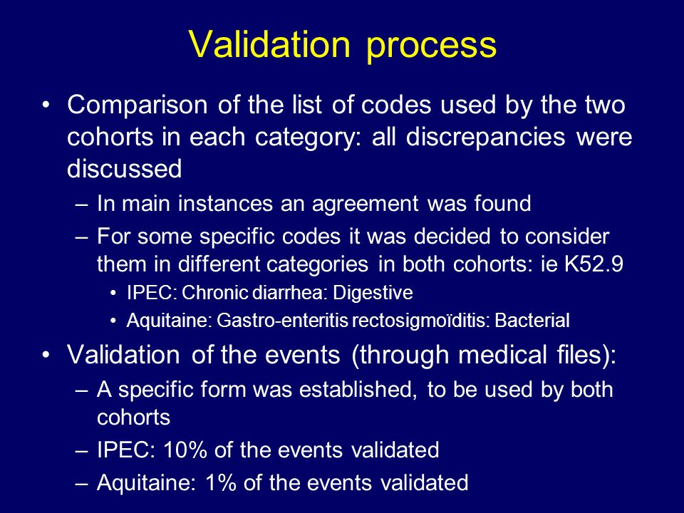 Validation process Comparison of the list of codes used by the two cohorts in each category: all discrepancies were discussed –In main instances an agreement was found –For some specific codes it was decided to consider them in different categories in both cohorts: ie K52.9 IPEC: Chronic diarrhea: Digestive Aquitaine: Gastro-enteritis rectosigmoïditis: Bacterial Validation of the events (through medical files): –A specific form was established, to be used by both cohorts –IPEC: 10% of the events validated –Aquitaine: 1% of the events validated