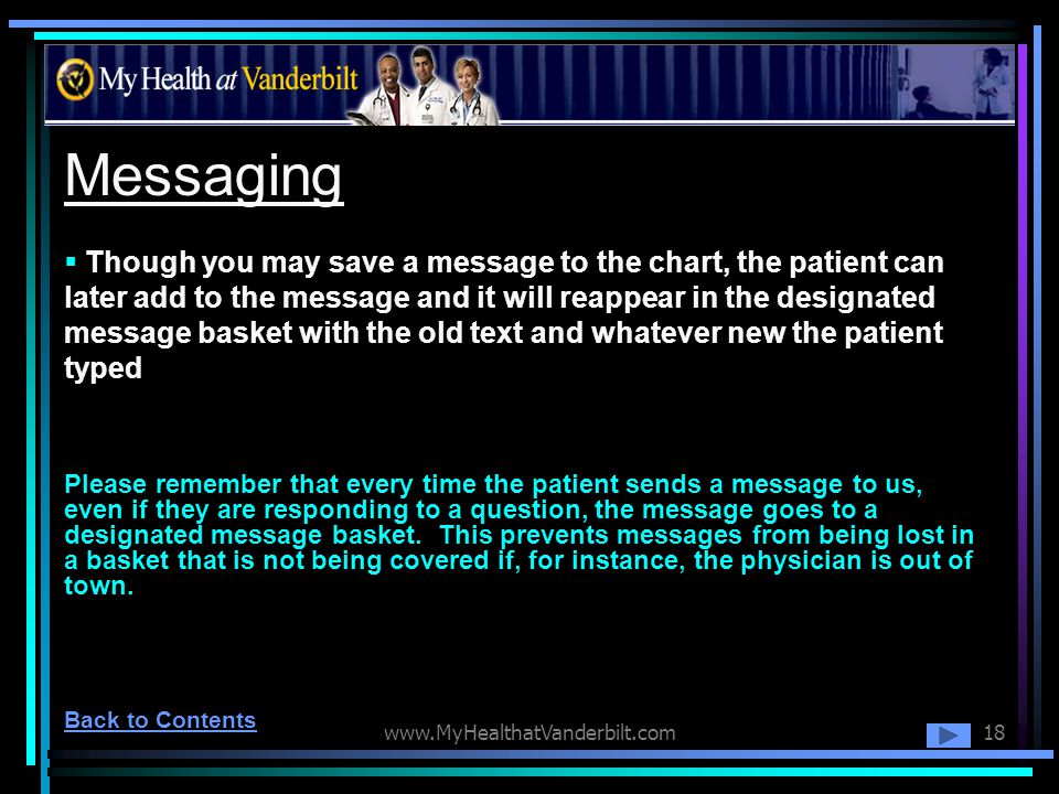 www.MyHealthatVanderbilt.com18 Messaging Though you may save a message to the chart, the patient can later add to the message and it will reappear in