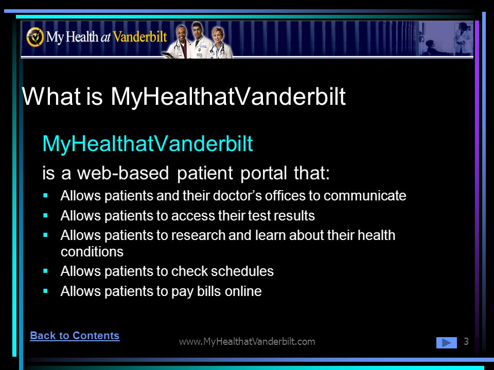 www.MyHealthatVanderbilt.com3 What is MyHealthatVanderbilt MyHealthatVanderbilt is a web-based patient portal that: Allows patients and their doctors