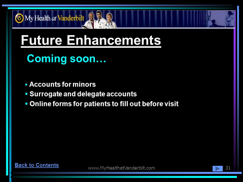 www.MyHealthatVanderbilt.com31 Future Enhancements Accounts for minors Surrogate and delegate accounts Online forms for patients to fill out before vi