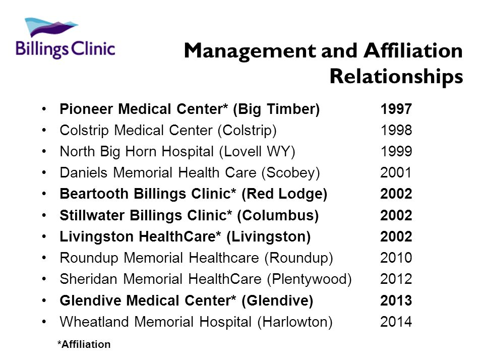 Management and Affiliation Relationships Pioneer Medical Center* (Big Timber) 1997 Colstrip Medical Center (Colstrip) 1998 North Big Horn Hospital (Lovell WY) 1999 Daniels Memorial Health Care (Scobey) 2001 Beartooth Billings Clinic* (Red Lodge)2002 Stillwater Billings Clinic* (Columbus) 2002 Livingston HealthCare* (Livingston) 2002 Roundup Memorial Healthcare (Roundup) 2010 Sheridan Memorial HealthCare (Plentywood) 2012 Glendive Medical Center* (Glendive) 2013 Wheatland Memorial Hospital (Harlowton) 2014 *Affiliation
