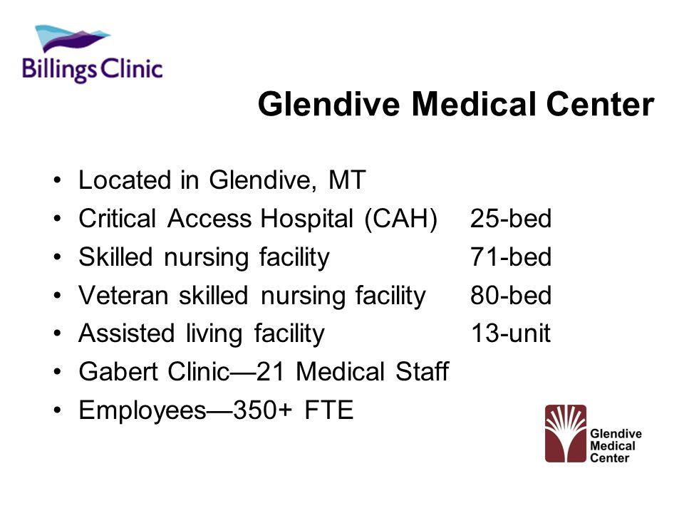 Glendive Medical Center Located in Glendive, MT Critical Access Hospital (CAH) 25-bed Skilled nursing facility 71-bed Veteran skilled nursing facility