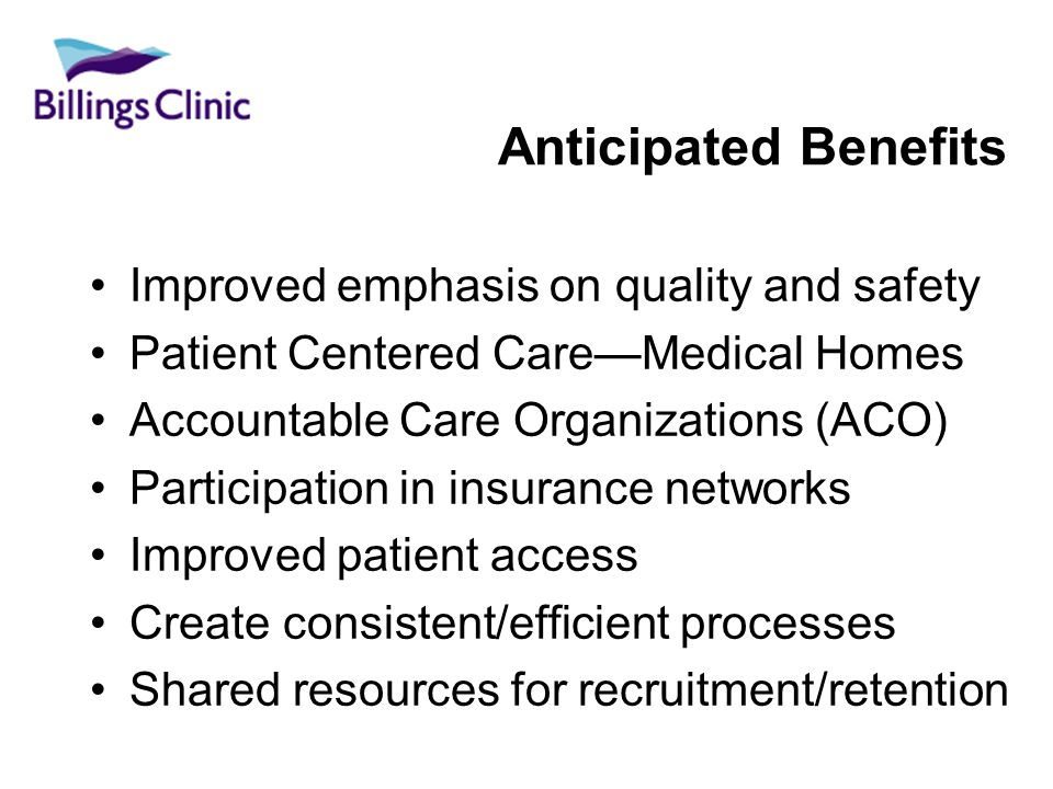 Anticipated Benefits Improved emphasis on quality and safety Patient Centered CareMedical Homes Accountable Care Organizations (ACO) Participation in